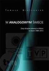 Okładka, W analogowym świecie. Zarys dziejów telewizji w Polsce w latach 1989-2013, Tomasz Mielczarek