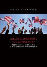 Okładka, Wielokulturowość czy asymilacja? Teorie integracji etnicznej w piśmiennictwie amerykańskim, Krzysztof Kasiński